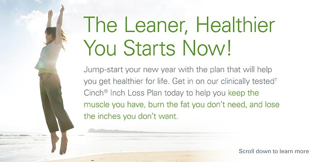 The Leaner, Healthier You Starts Now! Jump start your new year with the plan that will help yu get healthier for life. Get in on our clinicially tested Cinch Inch Loss Plan today to help yu keep the muscle you have, burn the fat you don't need, and  lose the inches you don't want.