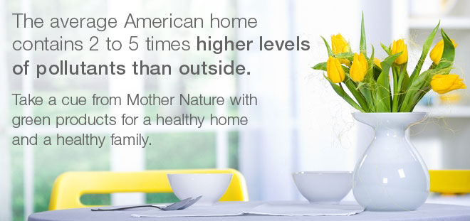 The average American home contains 2 to 5 times higher levels of pollutants than outside. How safe is your family in their own home?   Take a cue from mother nature.  Green products for a healthy home and a healthy family.