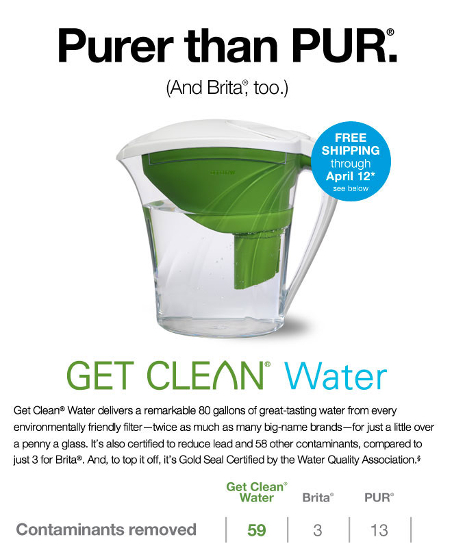 Purer than PUR®.  (And Brita®, too.)  Free Shipping through April 12 see below for details   Get Clean® Water delivers a remarkable 80 gallons of great-tasting water from every environmentally friendly filter-twice as much as many big-name brands-for just a little over a penny a glass. And it's certified to reduce lead, and 59 other contaminants, compared 3 for Brita®, and is Gold Seal Certified by the Water Quality Association.