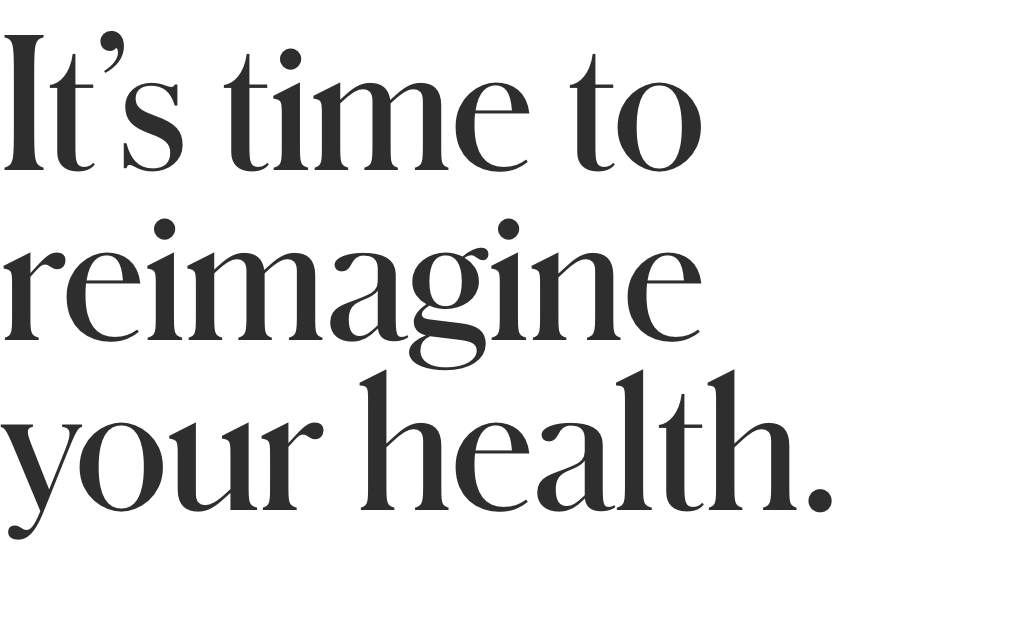 It's time to reimagine your health